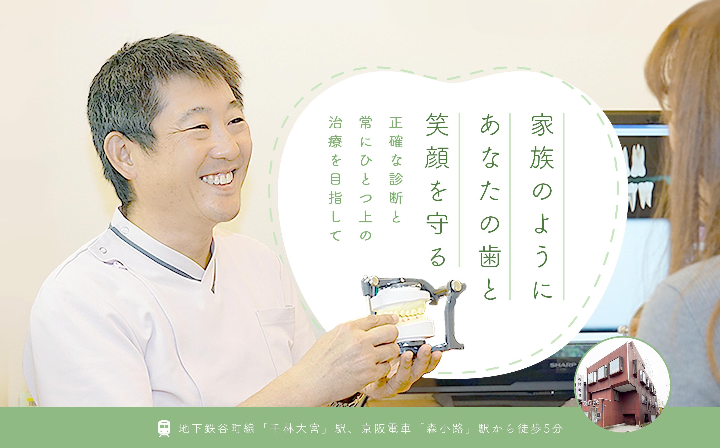 家族のようにあなたの歯と笑顔を守る 正確な診断と常にひとつ上の治療を目指して 地下鉄谷町線「千林大宮」駅、京阪電車「森小路」駅から徒歩5分